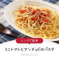 【レシピ動画】レンジで簡単「ミニトマトとアンチョビのパスタ」