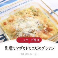 【レシピ動画】トースターで簡単「豆腐とアボカドとエビのグラタン」