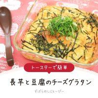 【レシピ動画】トースターで簡単「長芋と豆腐のチーズグラタン」