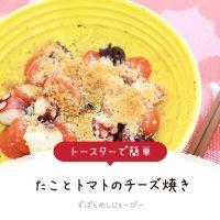 【レシピ動画】トースターで簡単「たことトマトのチーズ焼き」