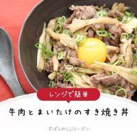 【レシピ動画】レンジで簡単「牛肉とまいたけのすき焼き丼」