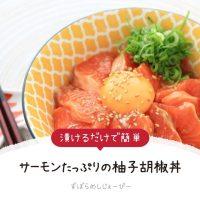 【レシピ動画】漬けるだけで簡単「サーモンたっぷりの柚子胡椒丼」