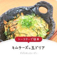 【レシピ動画】トースターで簡単「キムチーズっ玉ドリア」