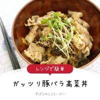 【レシピ動画】レンジで簡単「ガッツリ豚バラ高菜丼」
