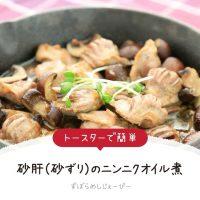 【レシピ動画】トースターで簡単「砂肝(砂ずり)のニンニクオイル煮」