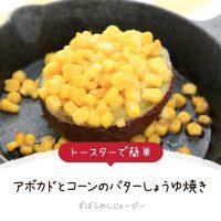 【レシピ動画】トースターで簡単「アボカドとコーンのバターしょうゆ焼き」